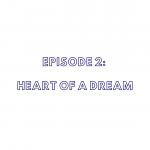 Episode 2: Heart of a Dream