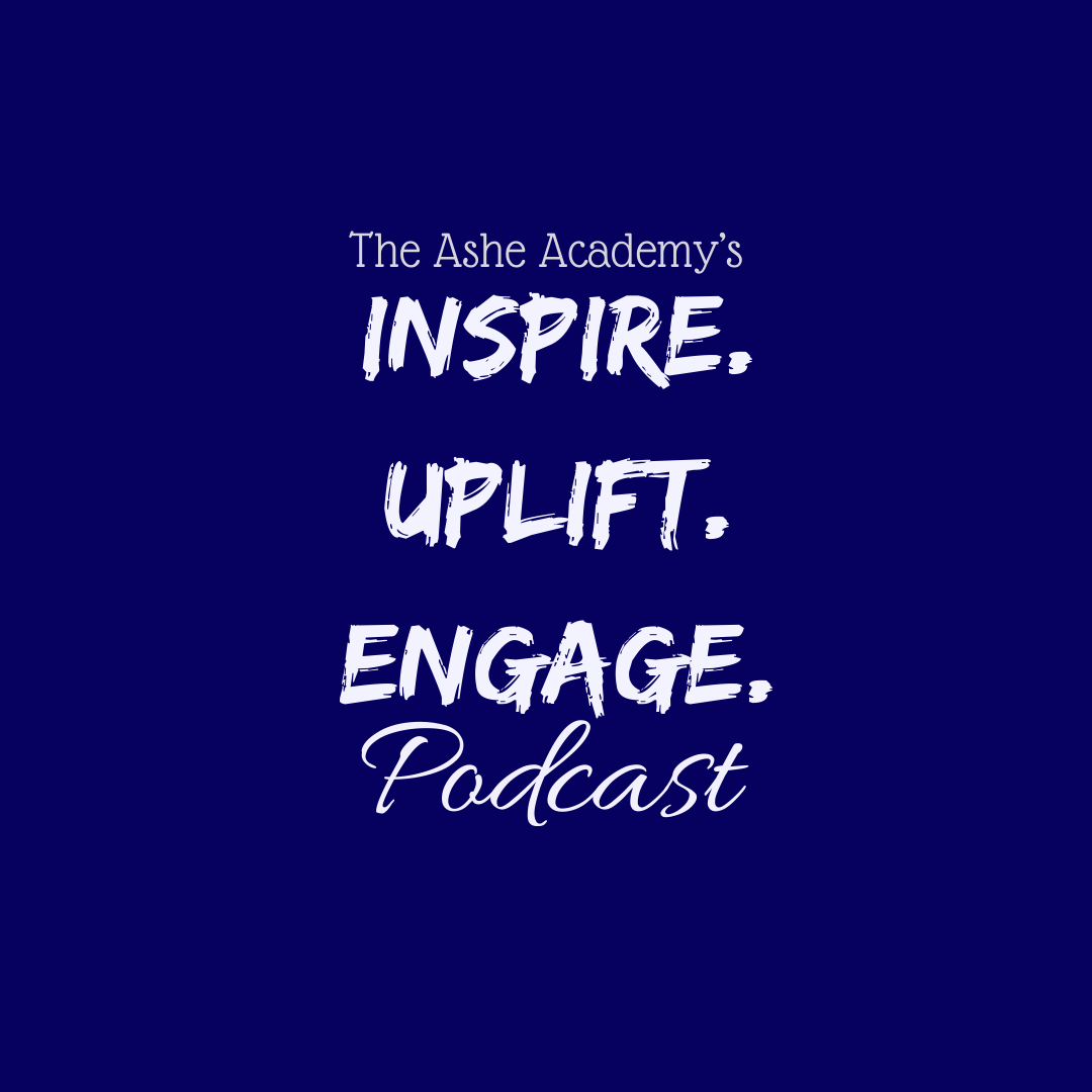 The Ashe Academy's Inspire Uplift Engage Podcast