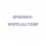 Episode 9: White Allyship