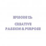 Episode 12: Creative Passion & Purpose