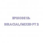 Episode 13: Biracial/Mixed Part 2