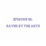 Episode 18: Saved By The Arts