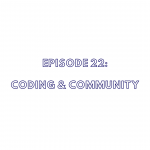 Episode 22: Coding & Community