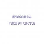 Episode 26: Tech By Choice