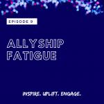 Season 2 Episode 9: Allyship Fatigue